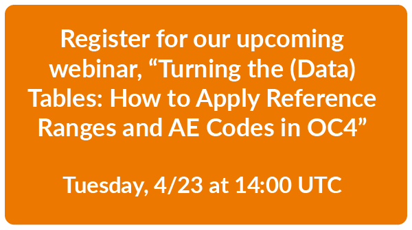 "Register for our upcoming webinar, ""Turning the (Data) Tables: How to Apply Reference Ranges and AE Codes in OC4"" - Tuesday 4/23 at 14:00 UTC"